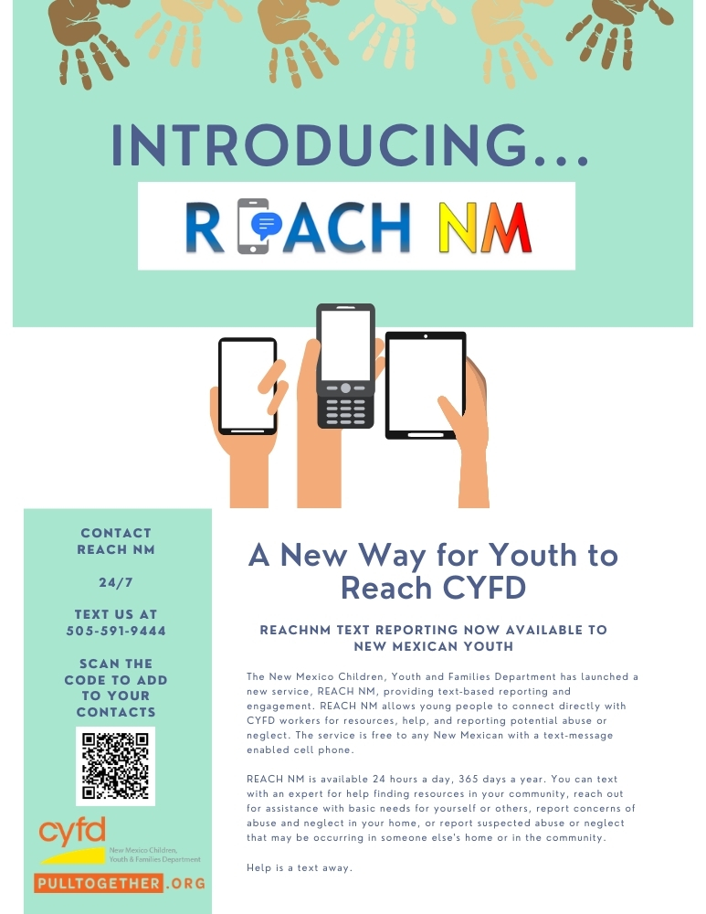 The New Mexico Children, Youth and Families Department has launched a new service, REACH NM, providing text-based reporting and engagement. REACH NM allows young people to connect directly with CYFD workers for resources, help, and reporting potential abuse or neglect. The service is free to any New Mexican with a text-message enabled cell phone.REACH NM is available 24 hours a day, 365 days a year. You can text with an expert for help finding resources in your community, reach out for assistance with basic needs for yourself or others, report concerns of abuse and neglect in your home, or report suspected abuse or neglect that may be occurring in someone else's home or in the community.Help is a text away. Text REACH NM any time at 505-591-9444