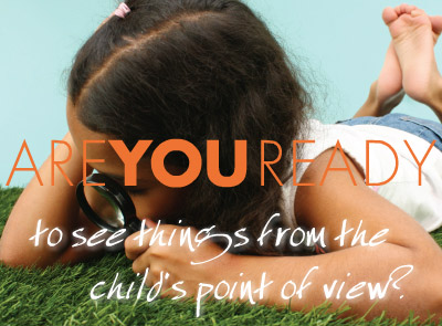 Are you ready to see things from the child's point of view?